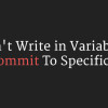 Don't Write in Variables Commit To Specifics