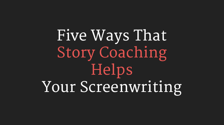 Five Ways That Story Coaching Helps Your Screenwriting