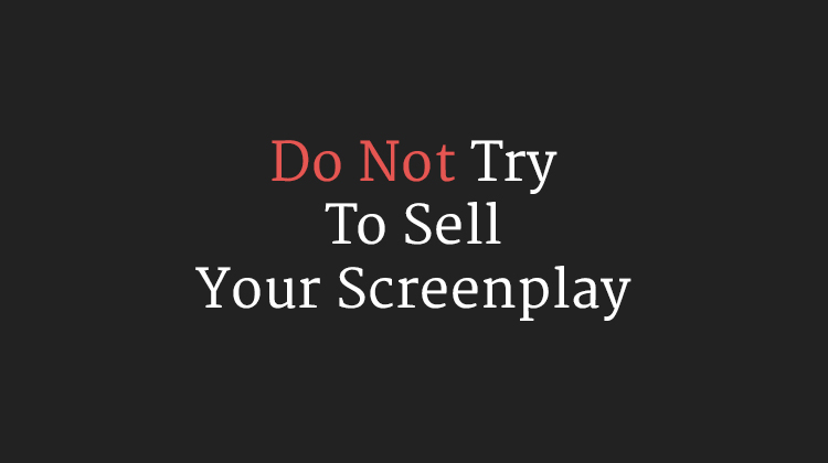 Do Not Try To Sell Your Screenplay