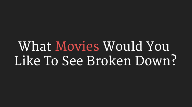 What Movies Would You Like To See Broken Down?